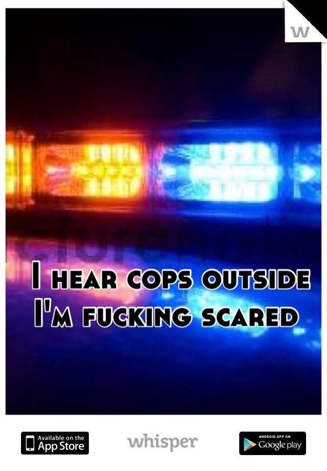 I hear cops outside  I'm fucking scared