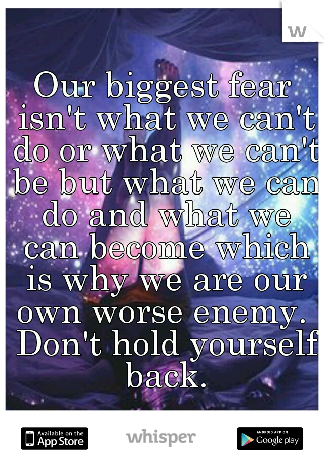 Our biggest fear isn't what we can't do or what we can't be but what we can do and what we can become which is why we are our own worse enemy.  Don't hold yourself back.