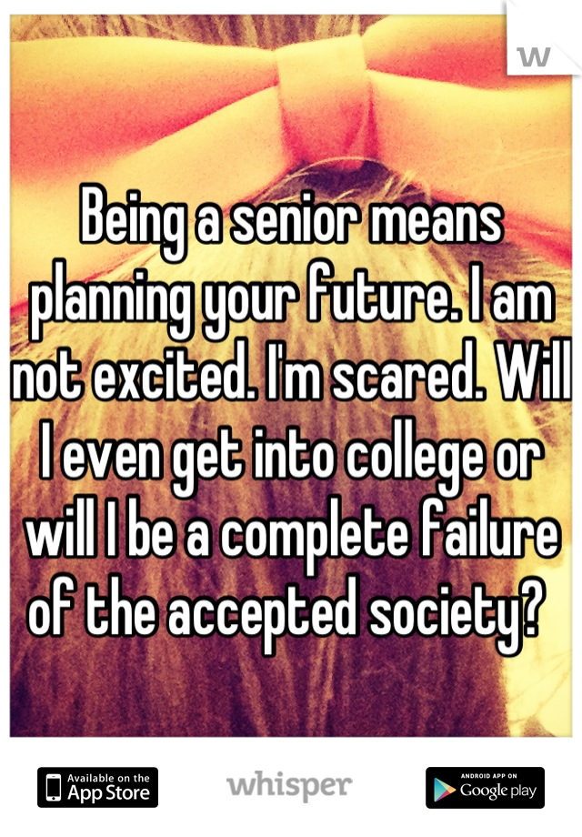 Being a senior means planning your future. I am not excited. I'm scared. Will I even get into college or will I be a complete failure of the accepted society?