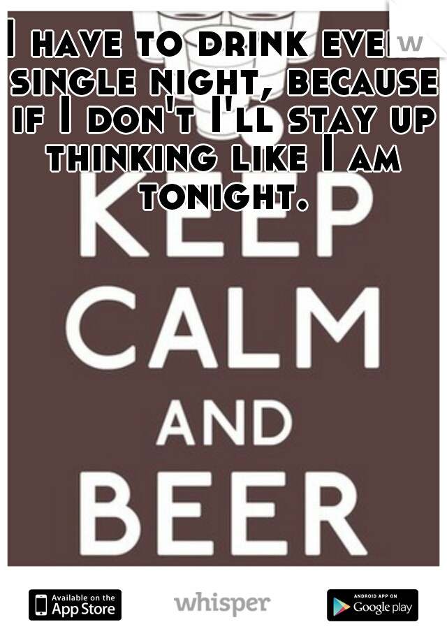I have to drink every single night, because if I don't I'll stay up thinking like I am tonight.