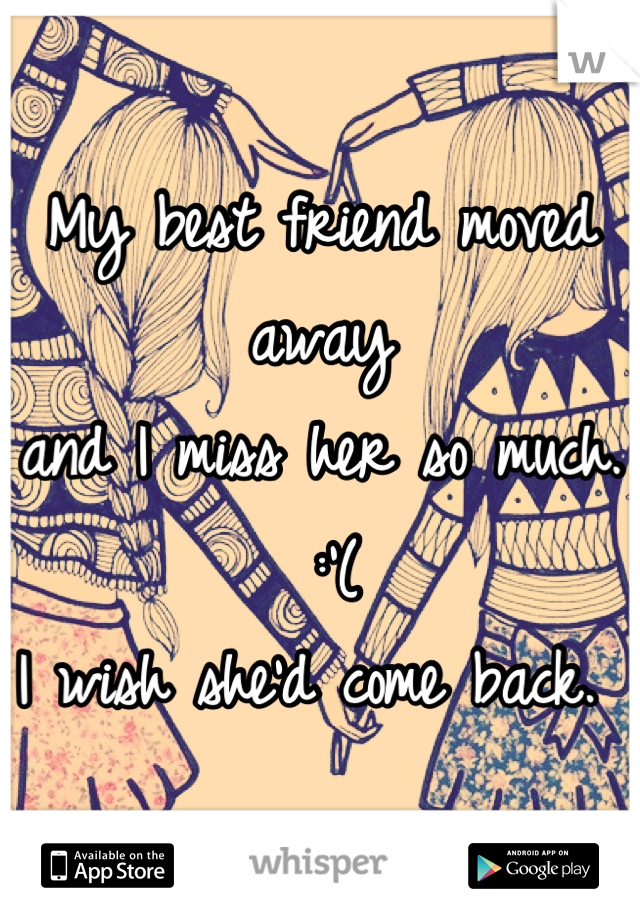 My best friend moved away  and I miss her so much.  :'(  I wish she'd come back.