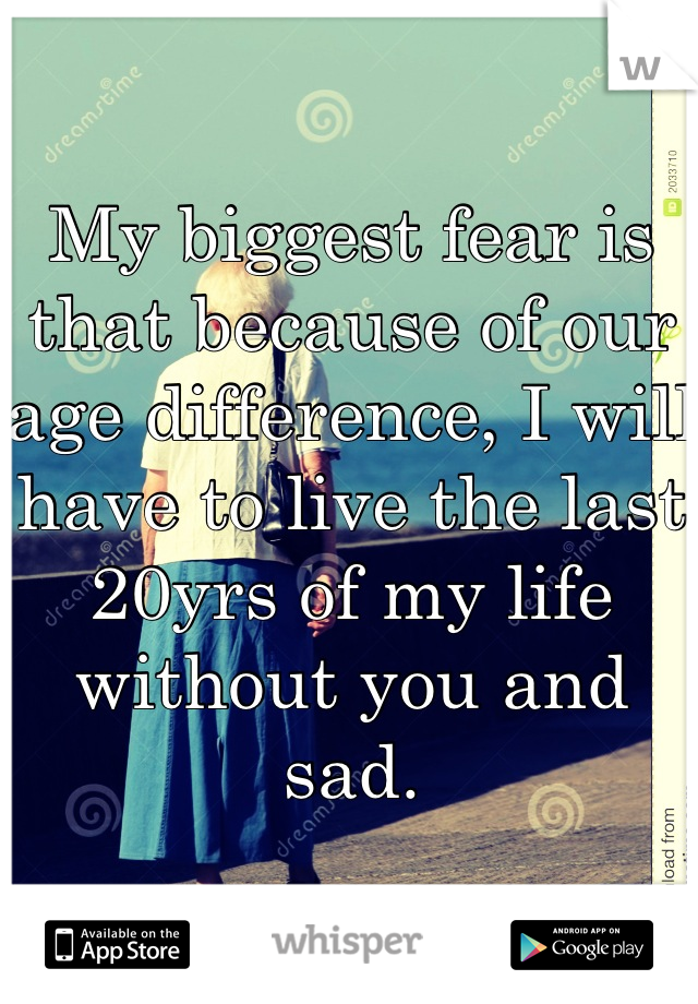 My biggest fear is that because of our age difference, I will have to live the last 20yrs of my life without you and sad.