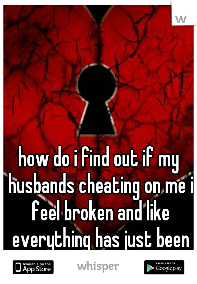 how do i find out if my husbands cheating on me i feel broken and like everything has just been fake and played