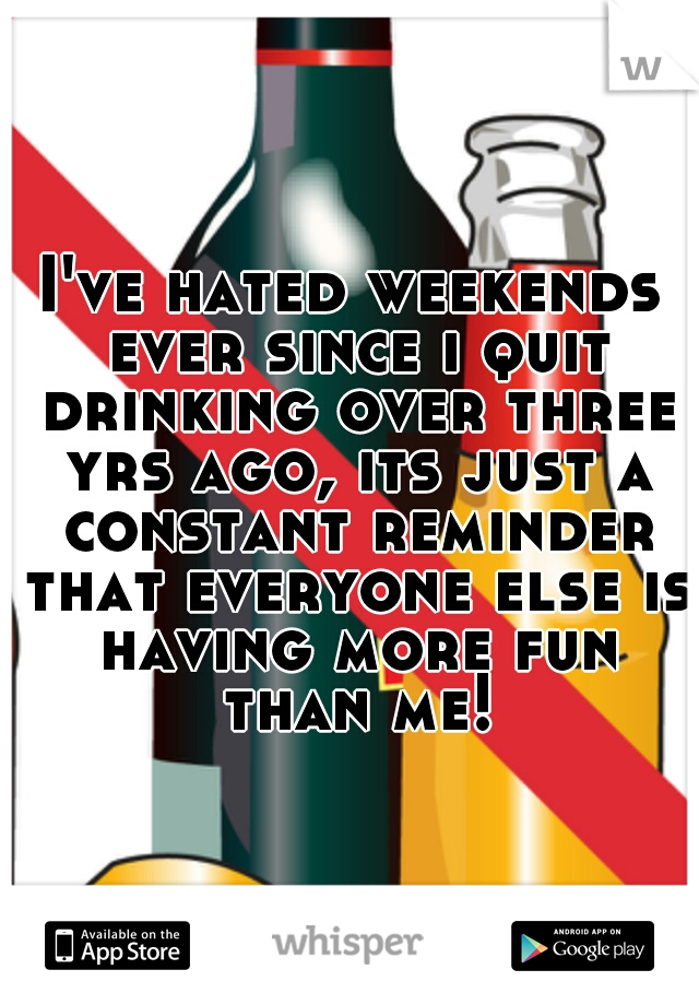 I've hated weekends ever since i quit drinking over three yrs ago, its just a constant reminder that everyone else is having more fun than me!