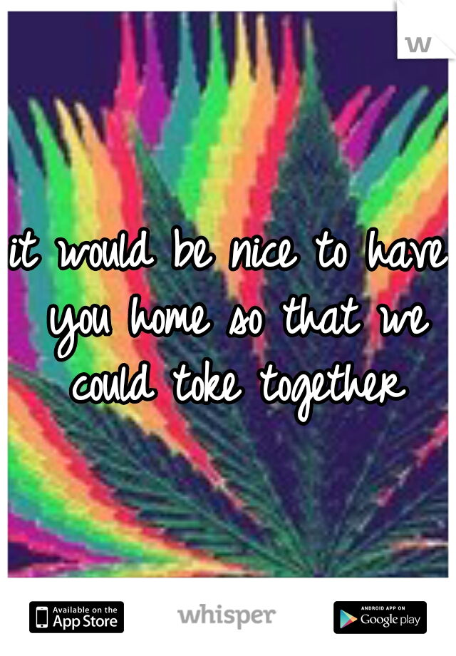 it would be nice to have you home so that we could toke together