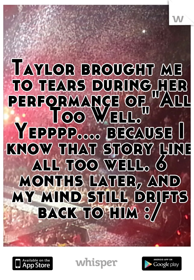 "Taylor brought me to tears during her performance of ""All Too Well."" Yepppp.... because I know that story line all too well. 6 months later, and my mind still drifts back to him :/"