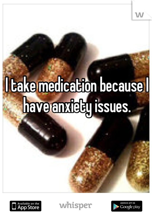 I take medication because I have anxiety issues.