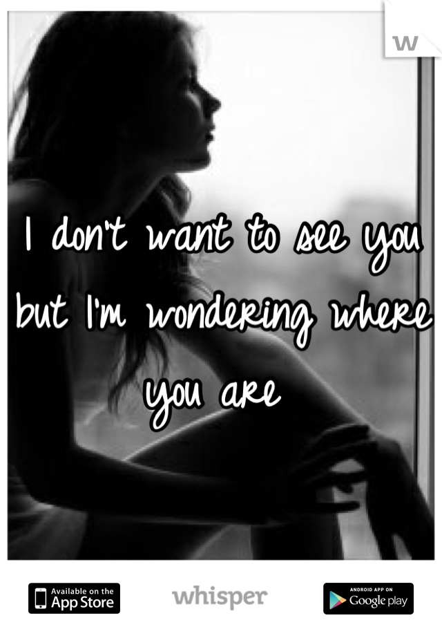 I don't want to see you but I'm wondering where you are