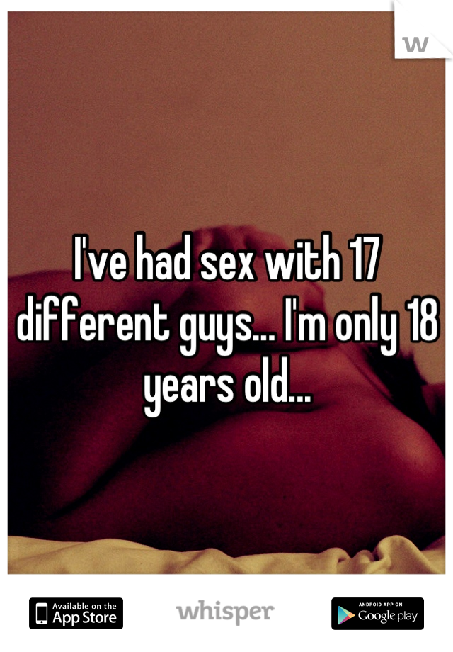 I've had sex with 17 different guys... I'm only 18 years old...