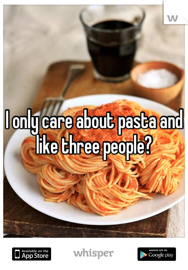 I only care about pasta and like three people?