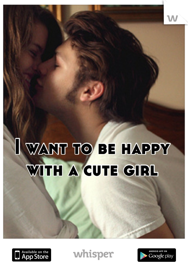 I want to be happy with a cute girl