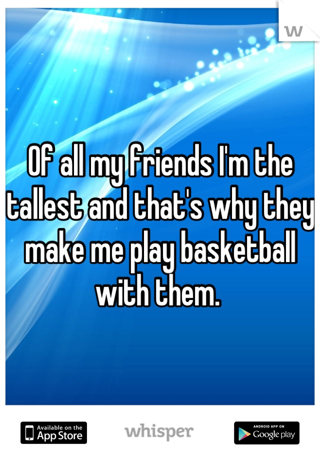 Of all my friends I'm the tallest and that's why they make me play basketball with them.