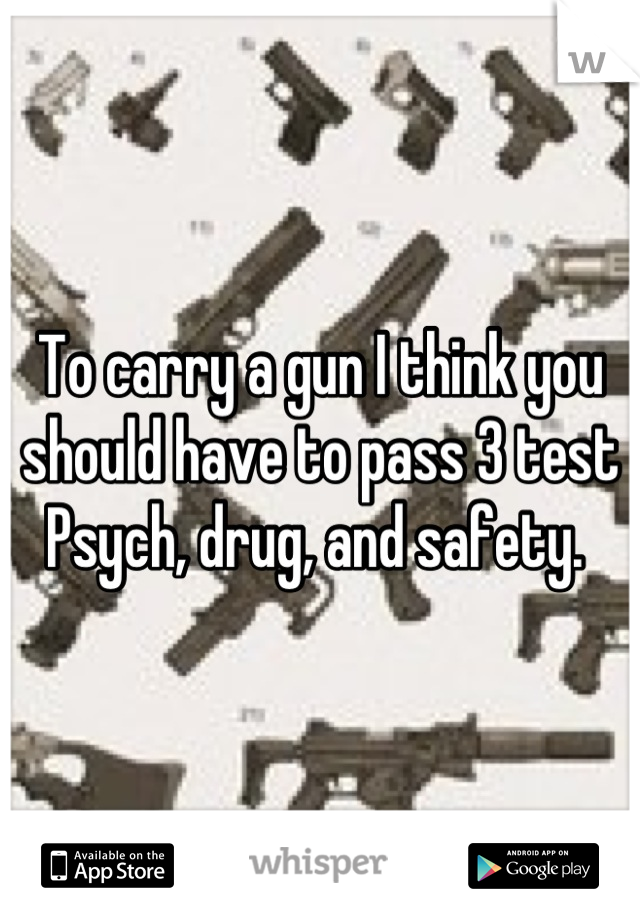To carry a gun I think you should have to pass 3 test  Psych, drug, and safety.