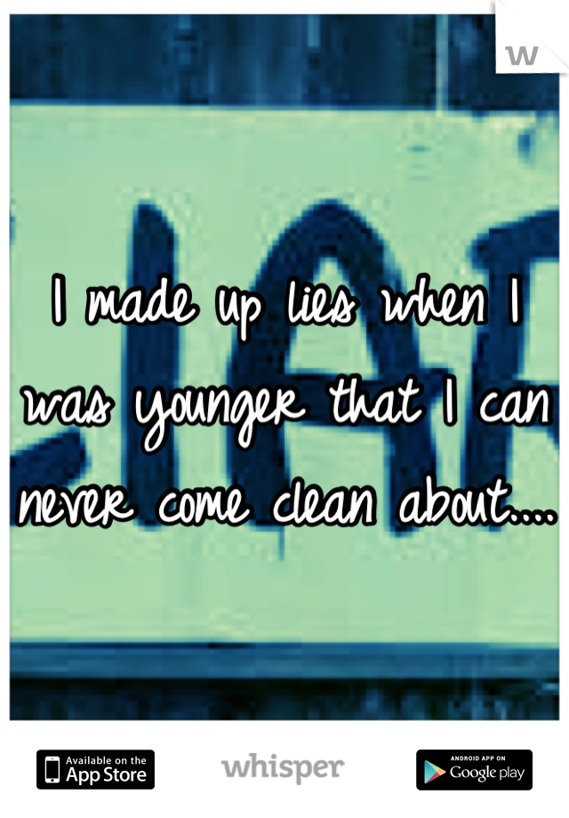 I made up lies when I was younger that I can never come clean about....