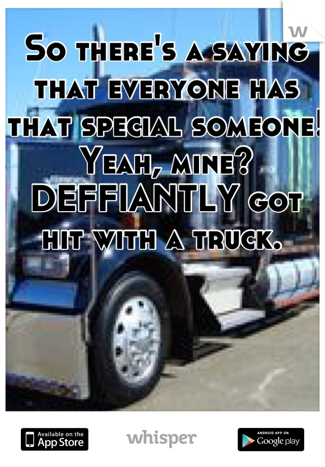 So there's a saying that everyone has that special someone!  Yeah, mine?  DEFFIANTLY got hit with a truck.