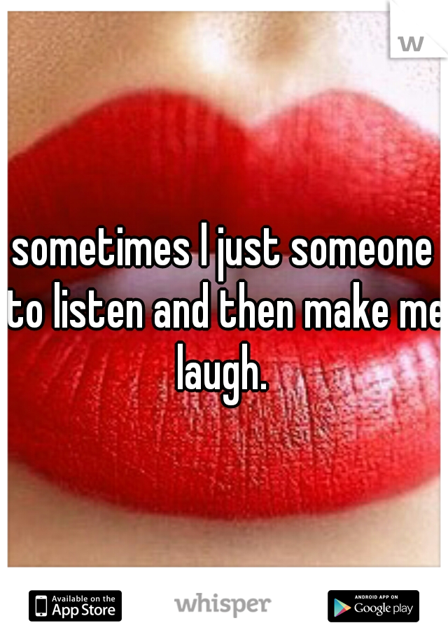 sometimes I just someone to listen and then make me laugh.