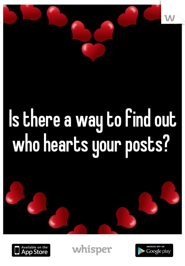 Is there a way to find out who hearts your posts?