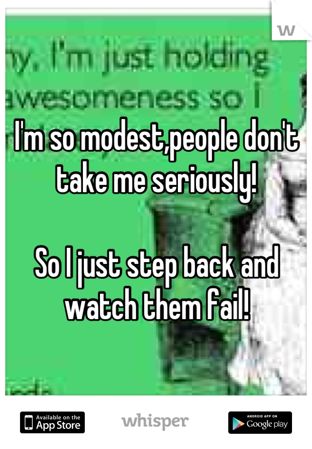 I'm so modest,people don't take me seriously!  So I just step back and watch them fail!