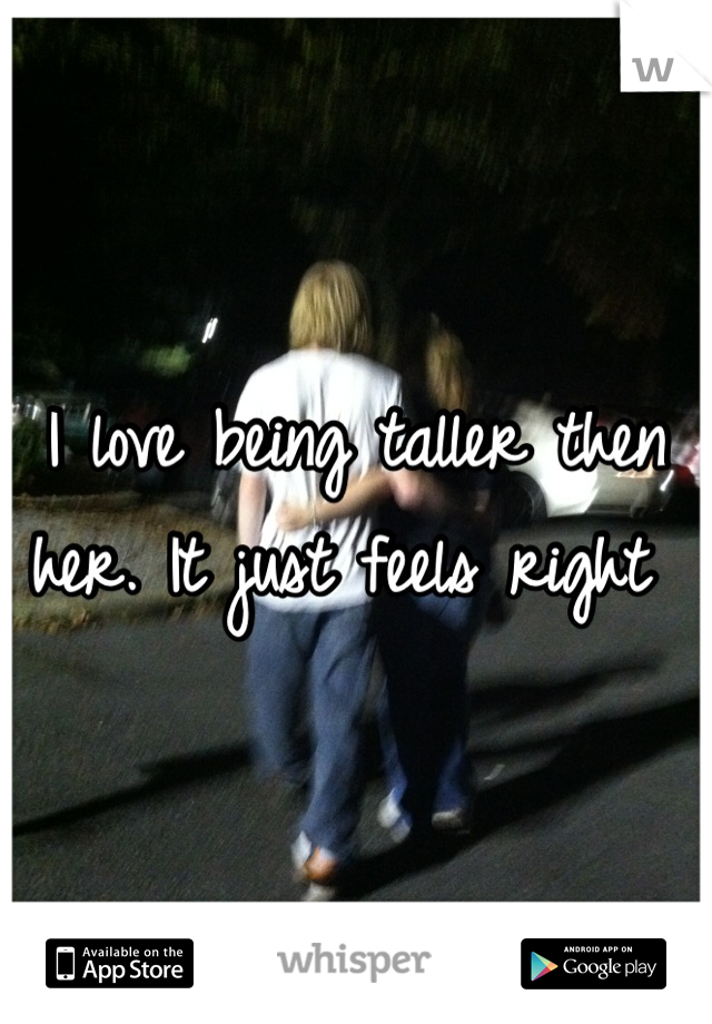 I love being taller then her. It just feels right