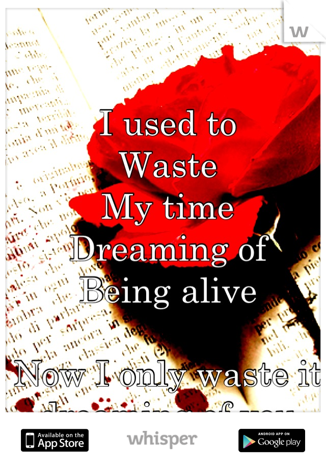 I used to Waste My time Dreaming of Being alive  Now I only waste it                dreaming of you