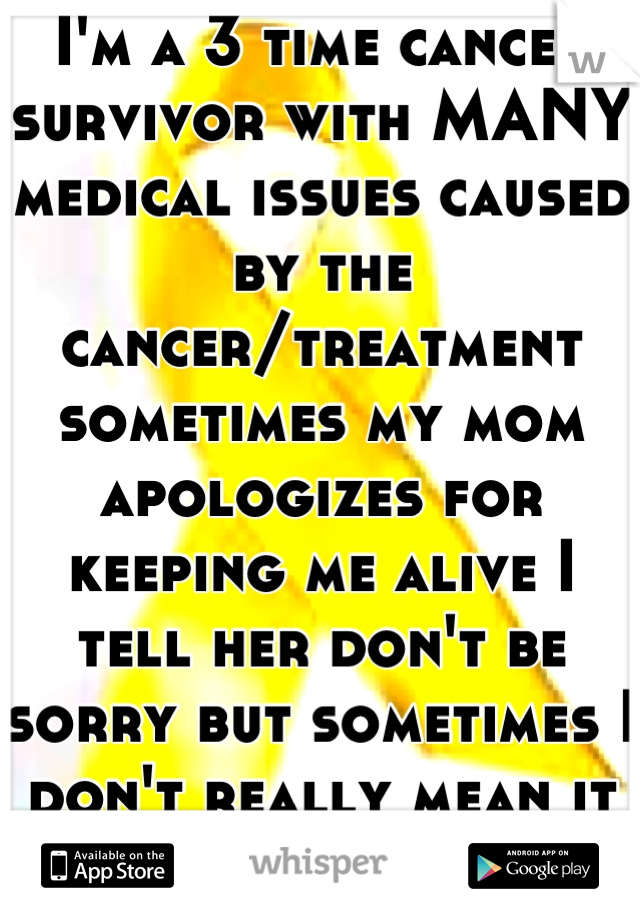 I'm a 3 time cancer survivor with MANY medical issues caused by the cancer/treatment sometimes my mom apologizes for keeping me alive I tell her don't be sorry but sometimes I don't really mean it :'(