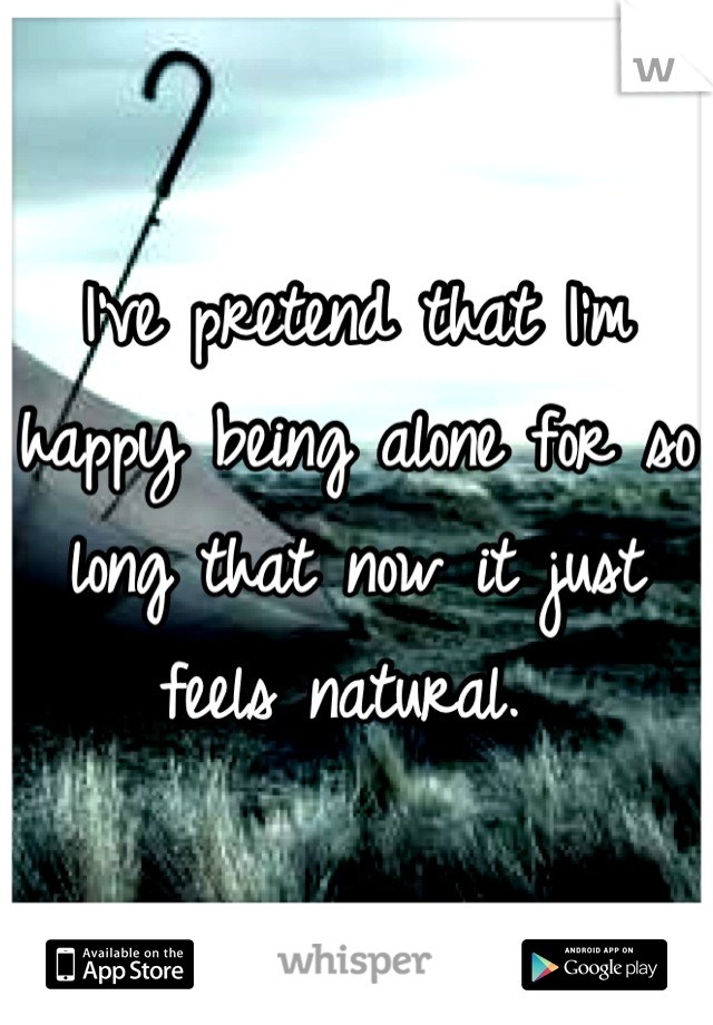 I've pretend that I'm happy being alone for so long that now it just feels natural.