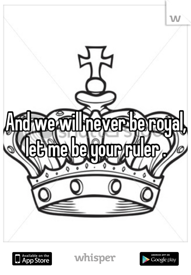 And we will never be royal, let me be your ruler .