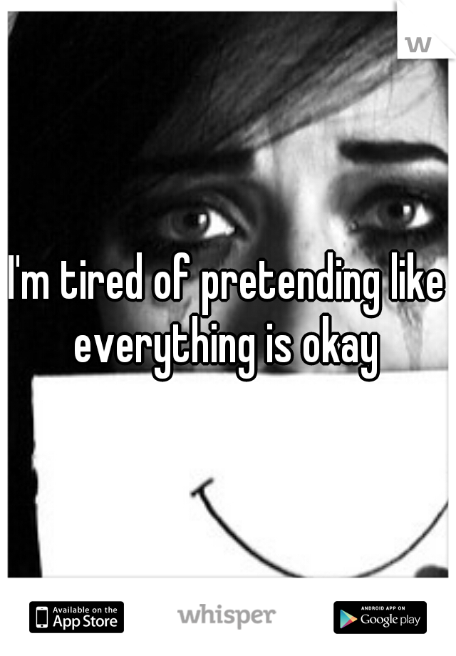 I'm tired of pretending like everything is okay