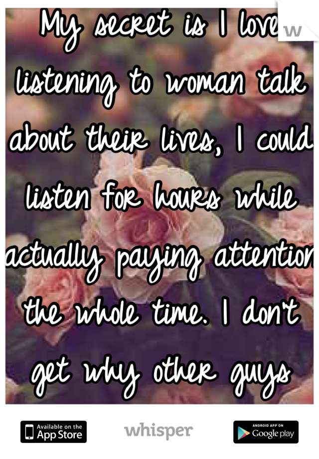 My secret is I love listening to woman talk about their lives, I could listen for hours while actually paying attention the whole time. I don't get why other guys hate it?!
