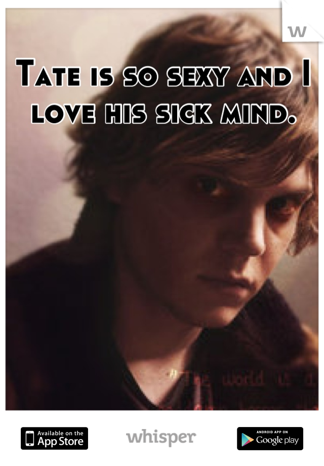 Tate is so sexy and I love his sick mind.