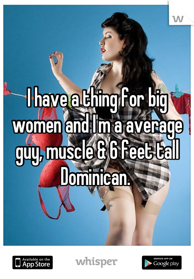 I have a thing for big women and I'm a average guy, muscle & 6 feet tall Dominican.