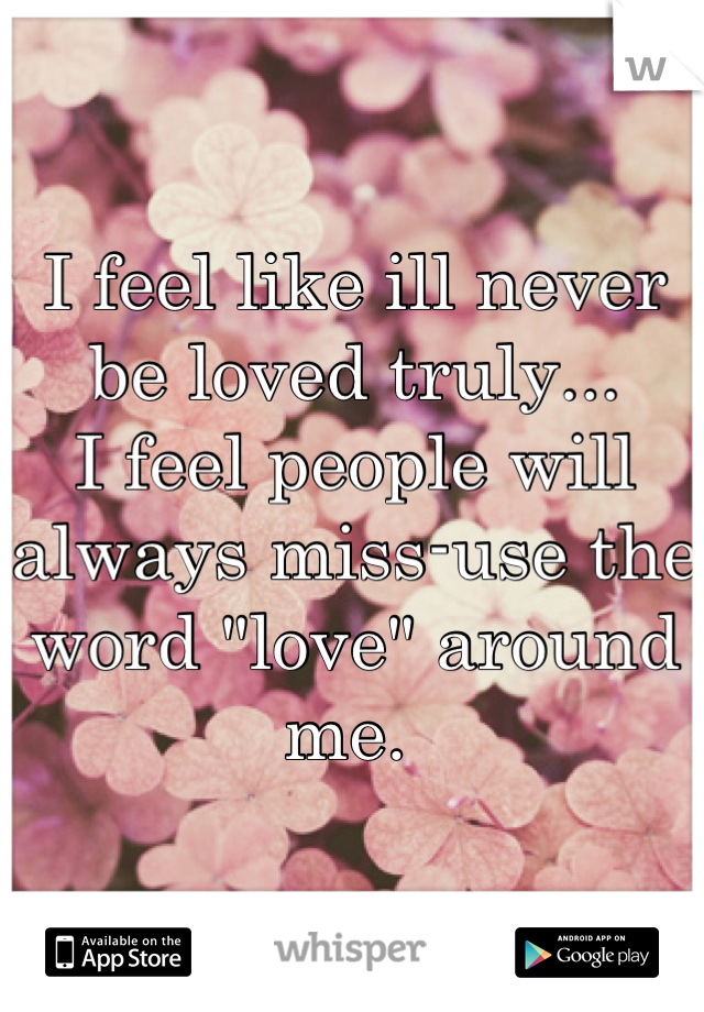 """I feel like ill never be loved truly...  I feel people will always miss-use the word """"love"""" around me."""
