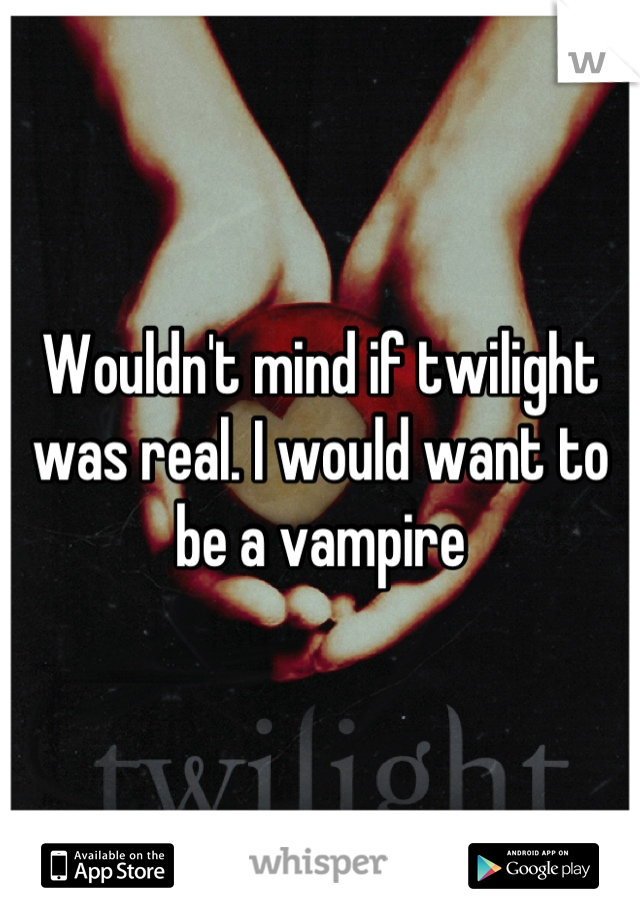 Wouldn't mind if twilight was real. I would want to be a vampire