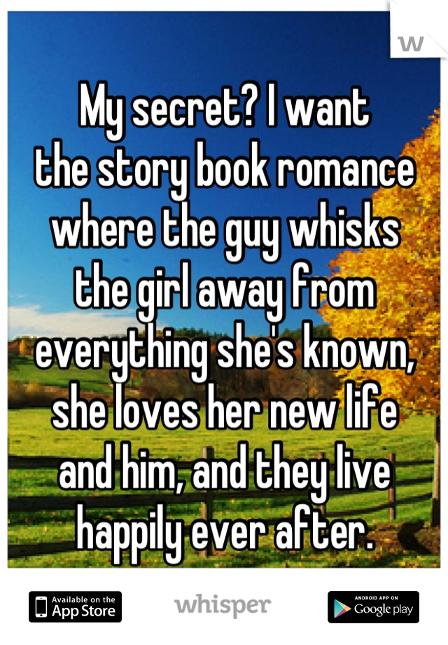 My secret? I want the story book romance where the guy whisks the girl away from everything she's known, she loves her new life and him, and they live happily ever after.