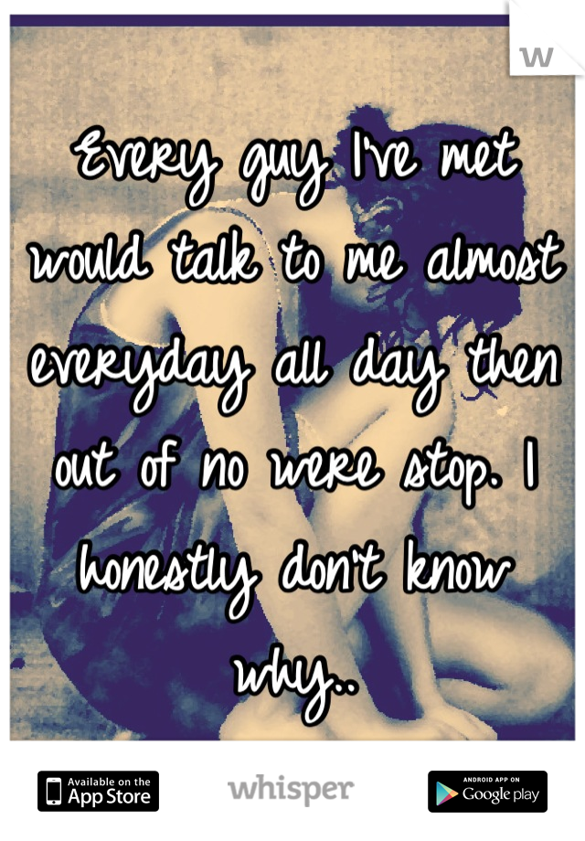 Every guy I've met would talk to me almost everyday all day then out of no were stop. I honestly don't know why..