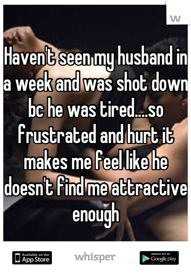 Haven't seen my husband in a week and was shot down bc he was tired....so frustrated and hurt it makes me feel like he doesn't find me attractive enough