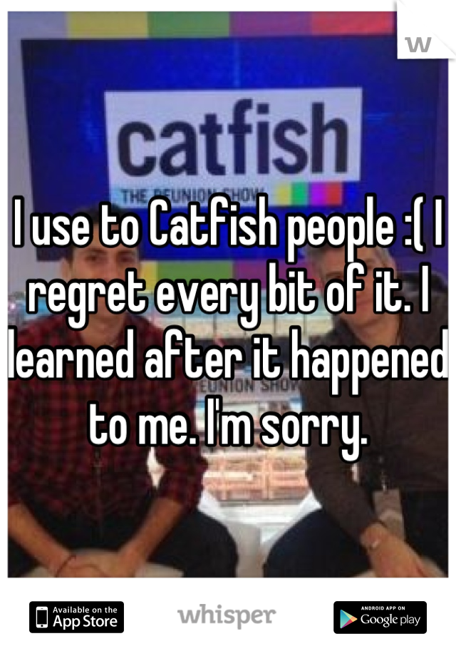 I use to Catfish people :( I regret every bit of it. I learned after it happened to me. I'm sorry.