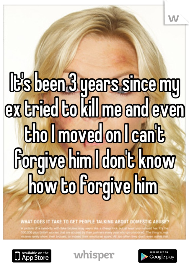 It's been 3 years since my ex tried to kill me and even tho I moved on I can't forgive him I don't know how to forgive him
