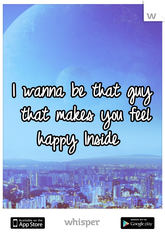 I wanna be that guy that makes you feel happy Inside