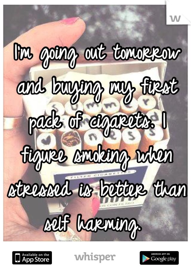 I'm going out tomorrow and buying my first pack of cigarets. I figure smoking when stressed is better than self harming.