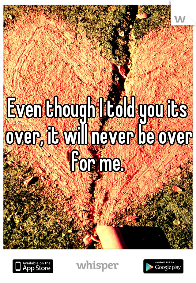 Even though I told you its over, it will never be over for me.