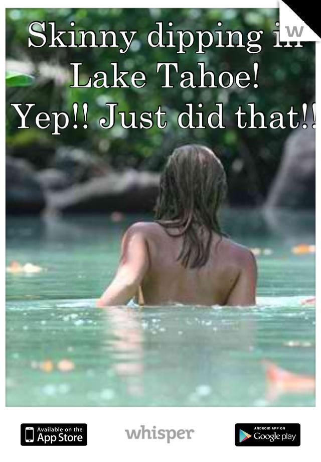 Skinny dipping in Lake Tahoe!  Yep!! Just did that!!