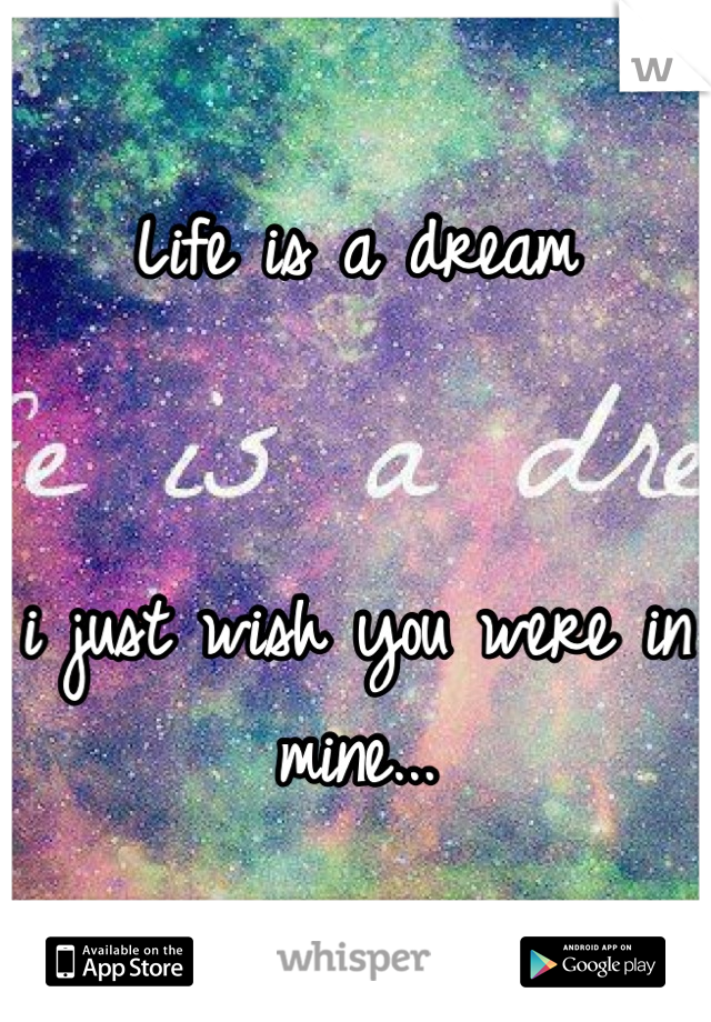 Life is a dream   i just wish you were in mine...