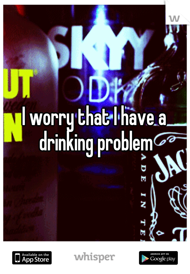 I worry that I have a drinking problem