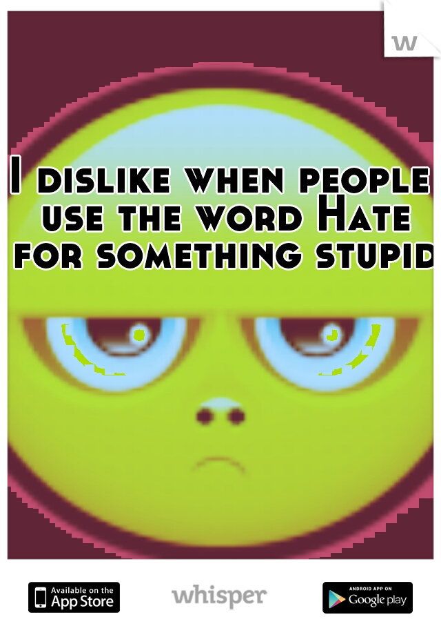 I dislike when people use the word Hate for something stupid.