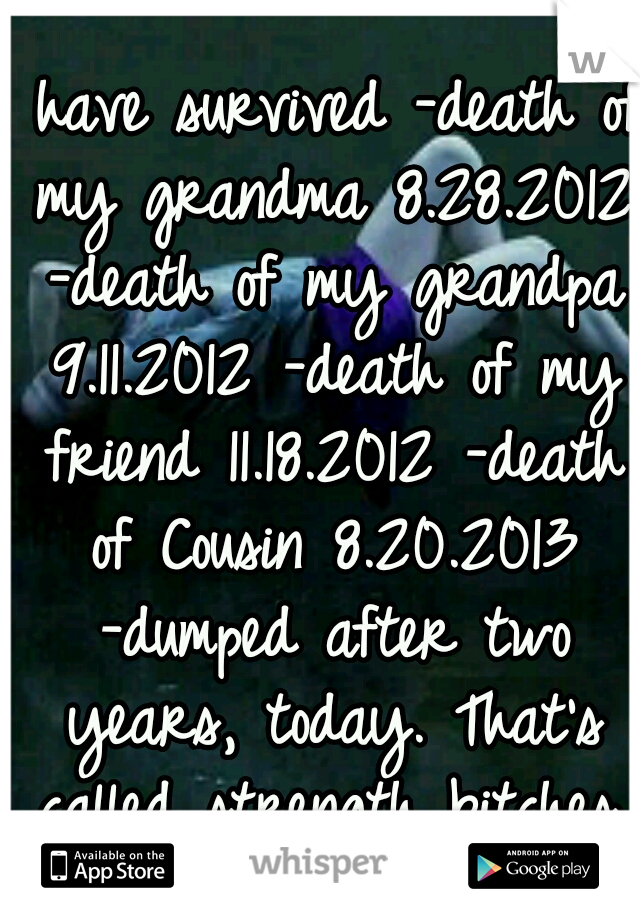 I have survived -death of my grandma 8.28.2012 -death of my grandpa 9.11.2012 -death of my friend 11.18.2012 -death of Cousin 8.20.2013 -dumped after two years, today. That's called strength bitches.