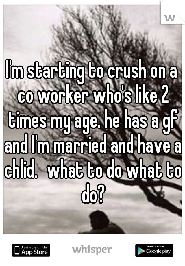 I'm starting to crush on a co worker who's like 2 times my age. he has a gf and I'm married and have a chlid. what to do what to do?