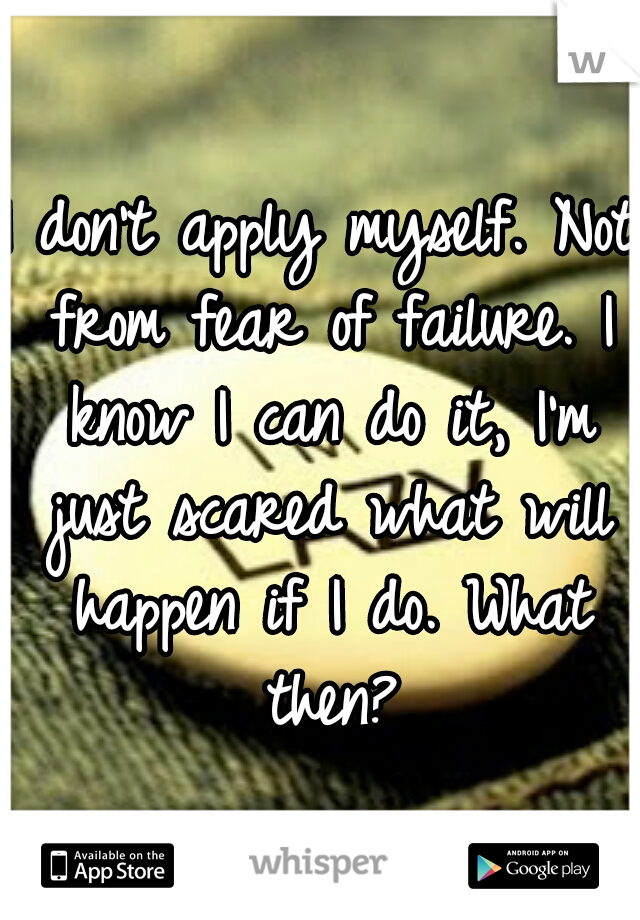 I don't apply myself. Not from fear of failure. I know I can do it, I'm just scared what will happen if I do. What then?
