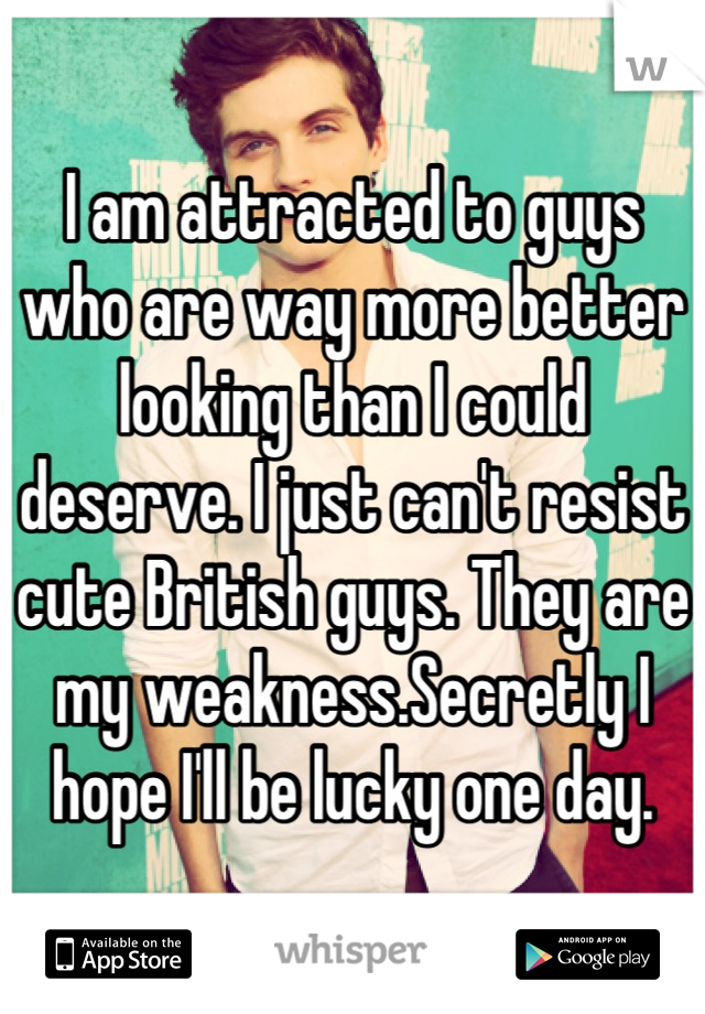 I am attracted to guys who are way more better looking than I could deserve. I just can't resist cute British guys. They are my weakness.Secretly I hope I'll be lucky one day.