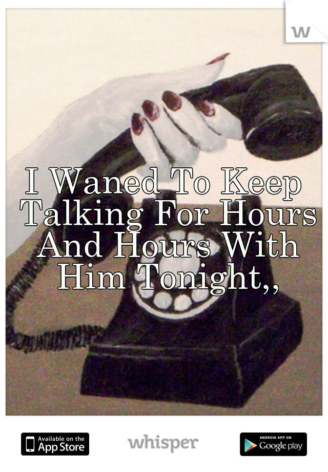 I Waned To Keep Talking For Hours And Hours With Him Tonight,,